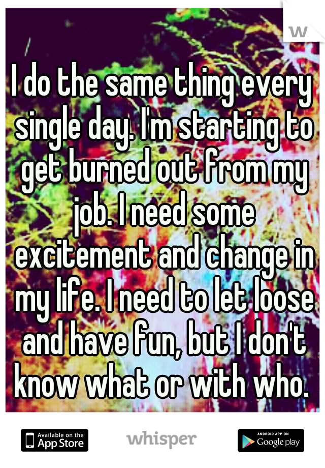 I do the same thing every single day. I'm starting to get burned out from my job. I need some excitement and change in my life. I need to let loose and have fun, but I don't know what or with who.