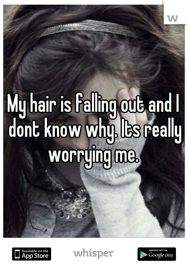 My hair is falling out and I dont know why. Its really worrying me.