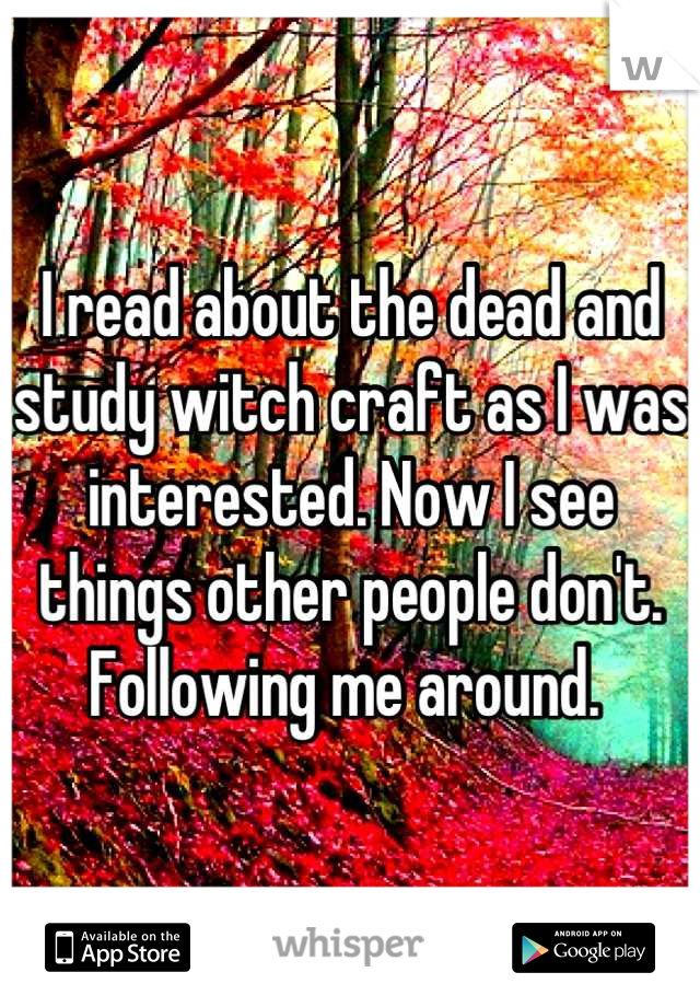 I read about the dead and study witch craft as I was interested. Now I see things other people don't. Following me around.