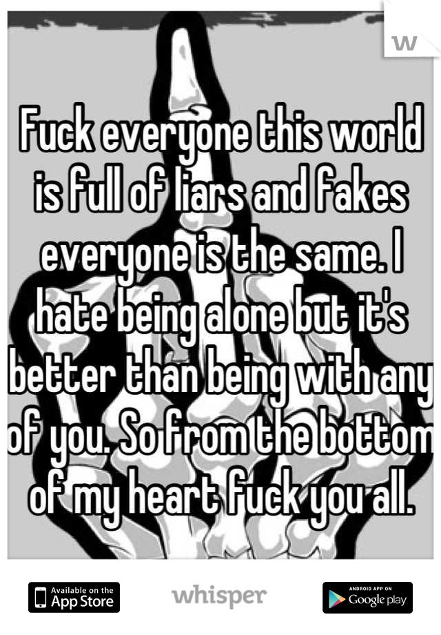 Fuck everyone this world is full of liars and fakes everyone is the same. I hate being alone but it's better than being with any of you. So from the bottom of my heart fuck you all.