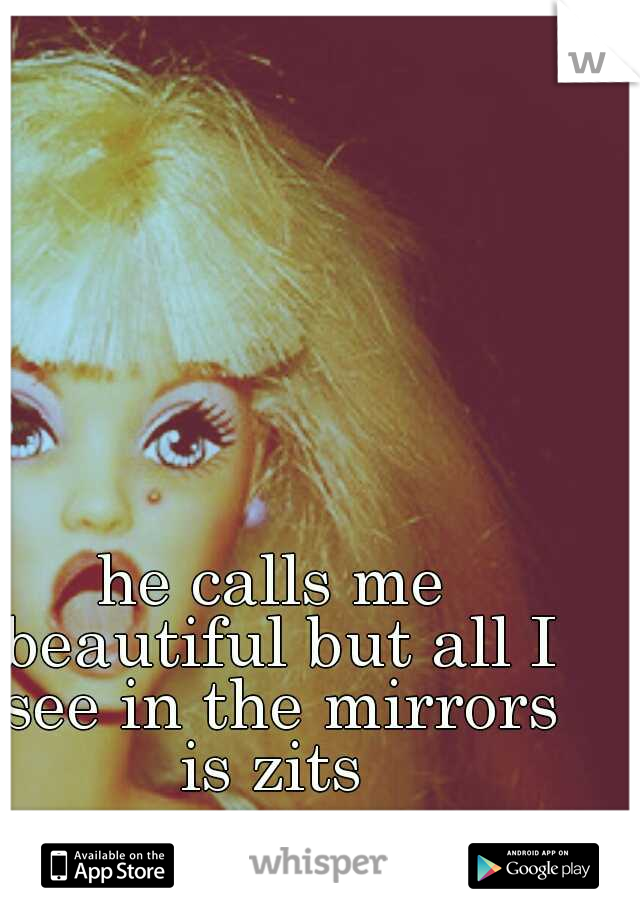 he calls me beautiful but all I see in the mirrors is zits