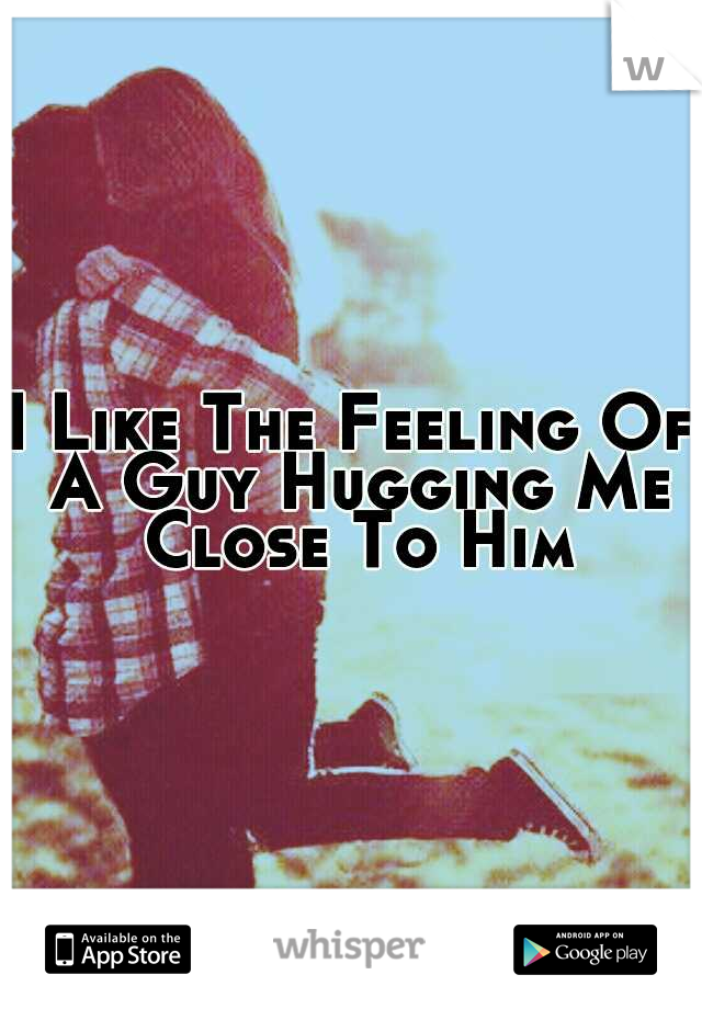 I Like The Feeling Of A Guy Hugging Me Close To Him