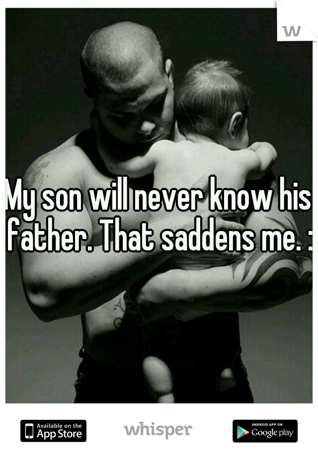 My son will never know his father. That saddens me. :(