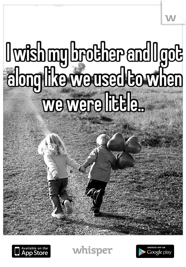 I wish my brother and I got along like we used to when we were little..