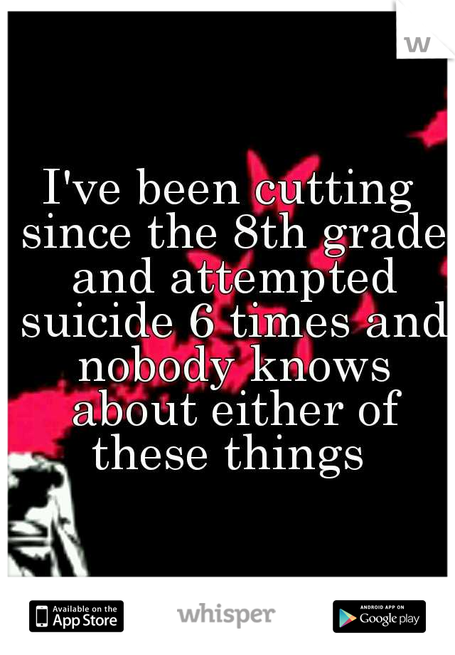 I've been cutting since the 8th grade and attempted suicide 6 times and nobody knows about either of these things