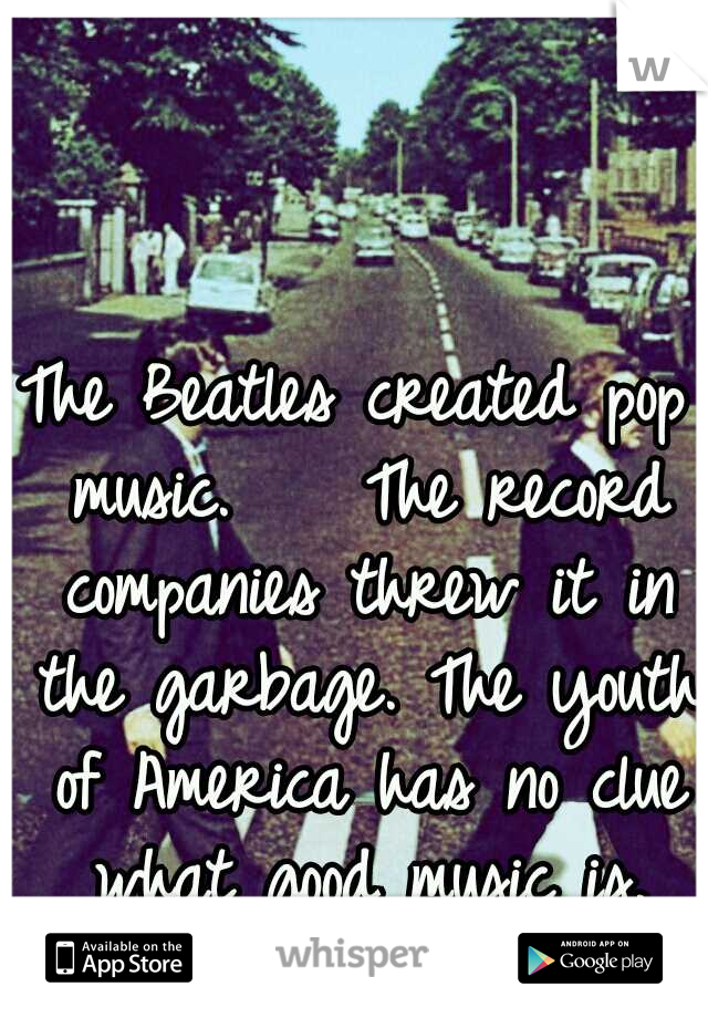 The Beatles created pop music.    The record companies threw it in the garbage. The youth of America has no clue what good music is. #sad