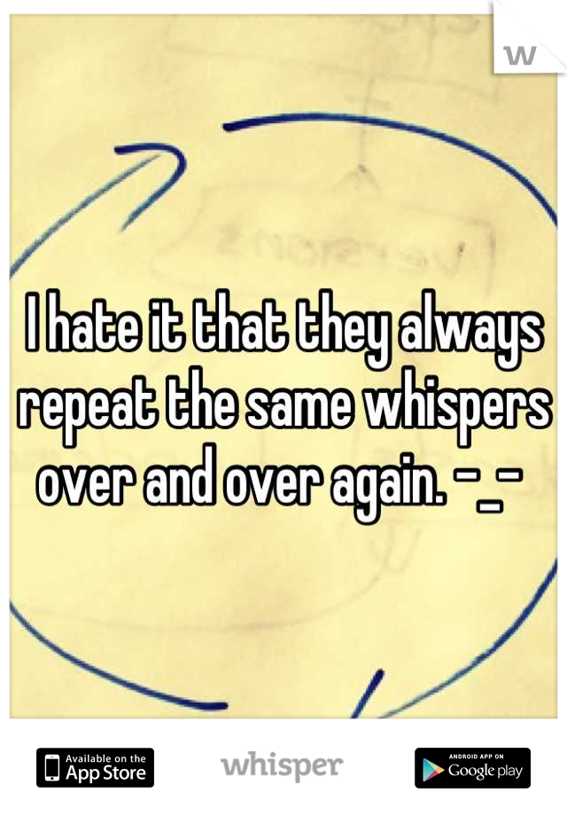 I hate it that they always repeat the same whispers over and over again. -_-