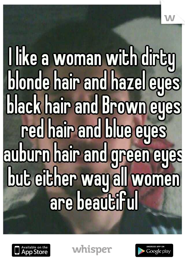 I like a woman with dirty blonde hair and hazel eyes black hair and Brown eyes red hair and blue eyes auburn hair and green eyes but either way all women are beautiful