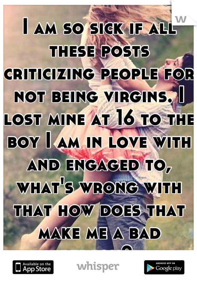 I am so sick if all these posts criticizing people for not being virgins. I lost mine at 16 to the boy I am in love with and engaged to, what's wrong with that how does that make me a bad person?