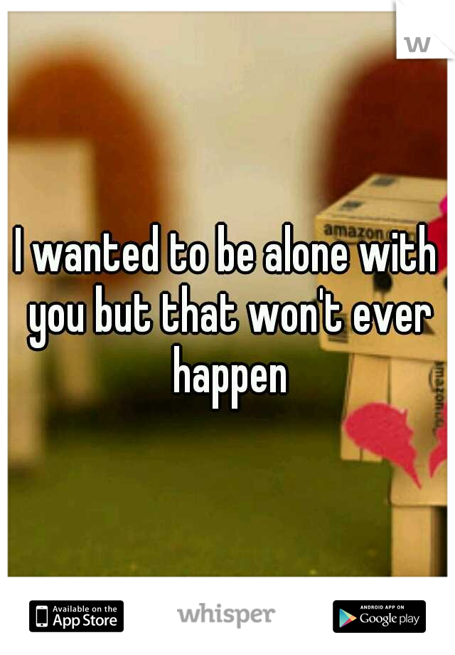 I wanted to be alone with you but that won't ever happen