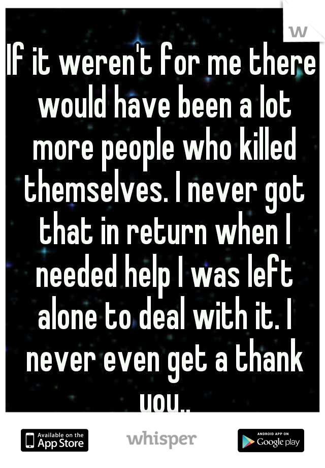If it weren't for me there would have been a lot more people who killed themselves. I never got that in return when I needed help I was left alone to deal with it. I never even get a thank you..