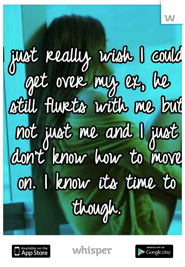 I just really wish I could get over my ex, he still flurts with me but not just me and I just don't know how to move on. I know its time to though.
