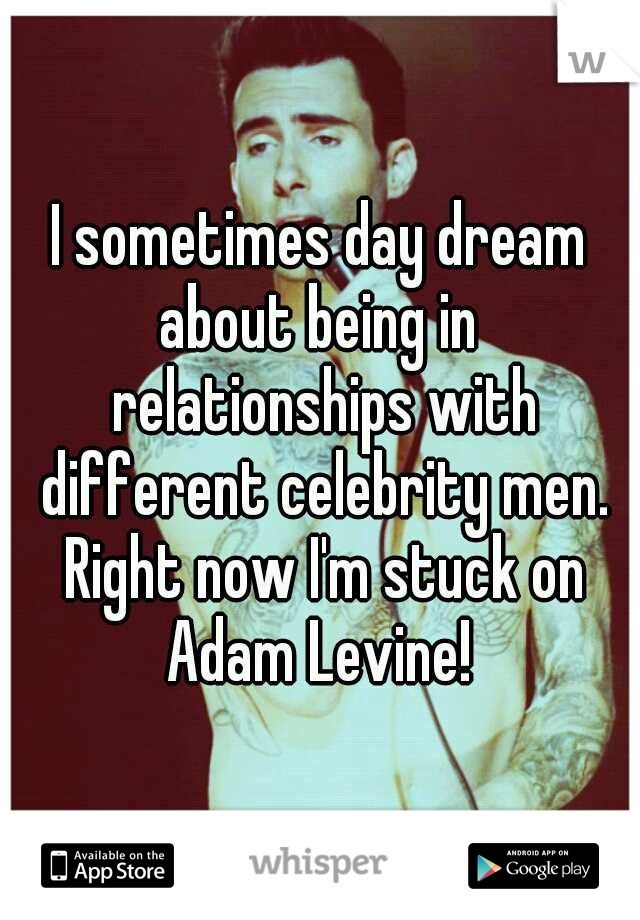 I sometimes day dream about being in  relationships with different celebrity men. Right now I'm stuck on Adam Levine!