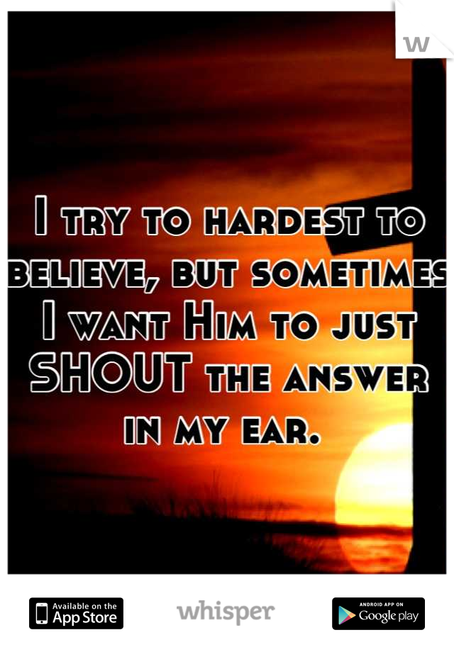 I try to hardest to believe, but sometimes I want Him to just SHOUT the answer in my ear.