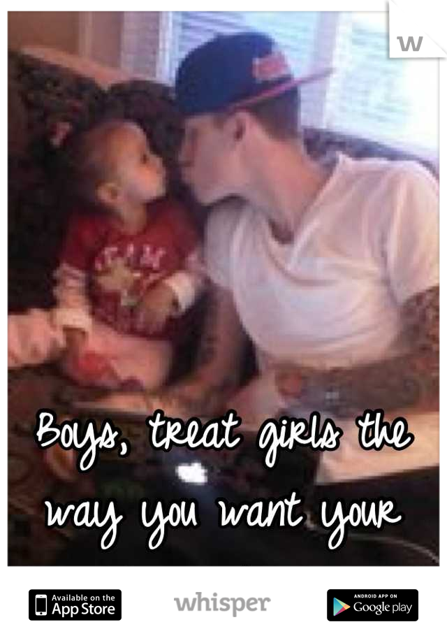 Boys, treat girls the way you want your daughter to be treated