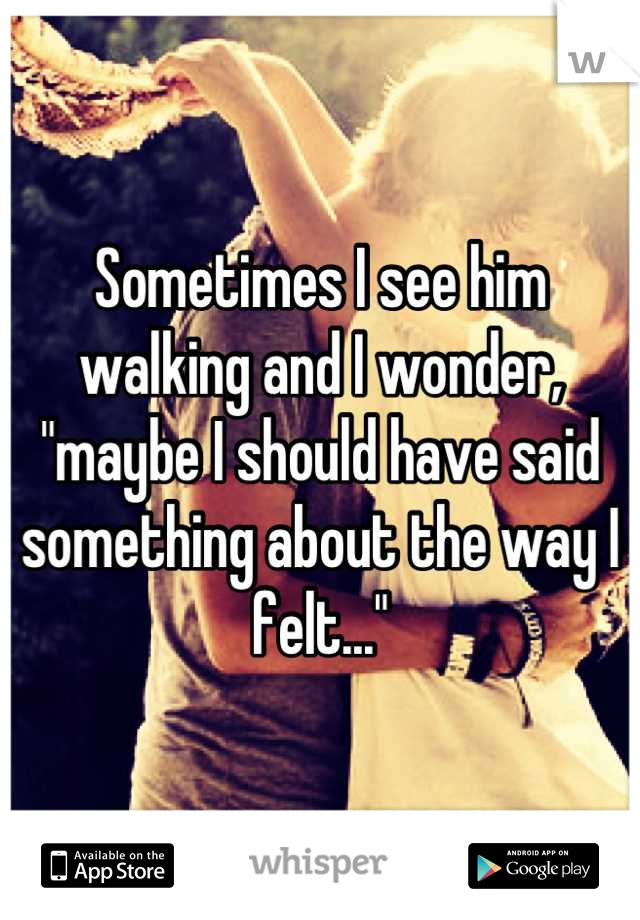 """Sometimes I see him walking and I wonder, """"maybe I should have said something about the way I felt..."""""""