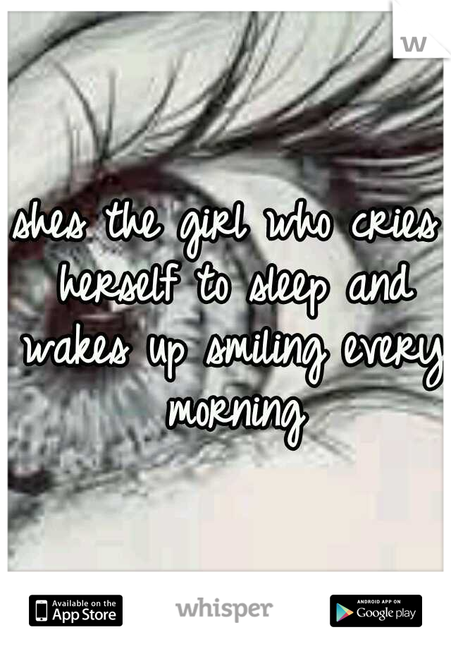 shes the girl who cries herself to sleep and wakes up smiling every morning