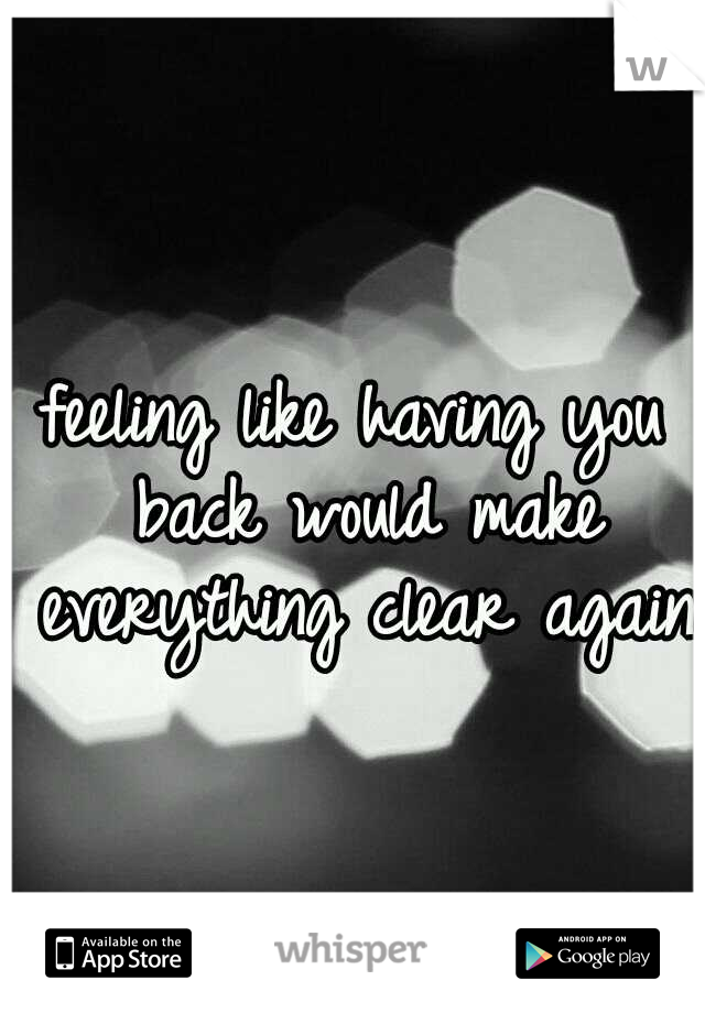 feeling like having you back would make everything clear again