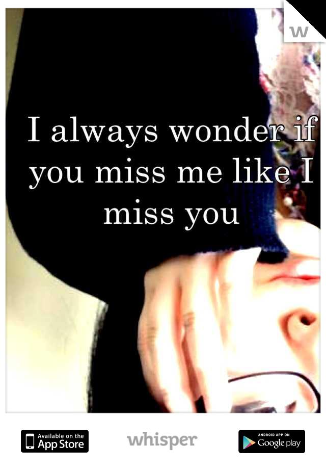 I always wonder if you miss me like I miss you