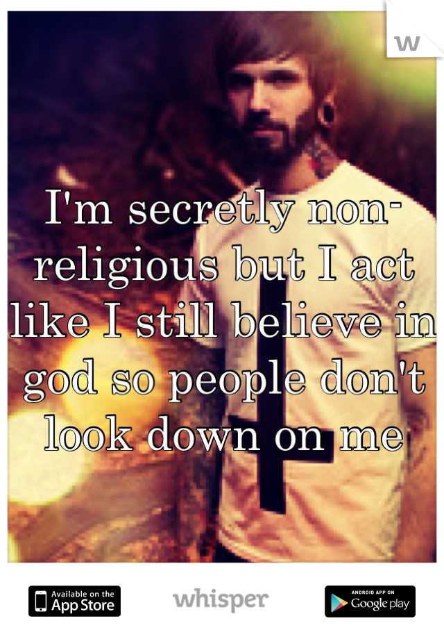 I'm secretly non-religious but I act like I still believe in god so people don't look down on me