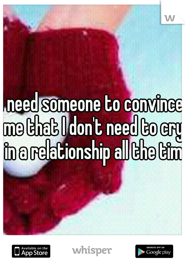 I need someone to convince me that I don't need to cry in a relationship all the time