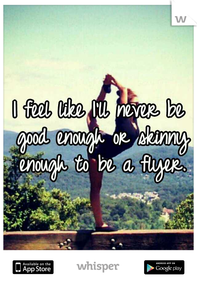 I feel like I'll never be good enough or skinny enough to be a flyer.