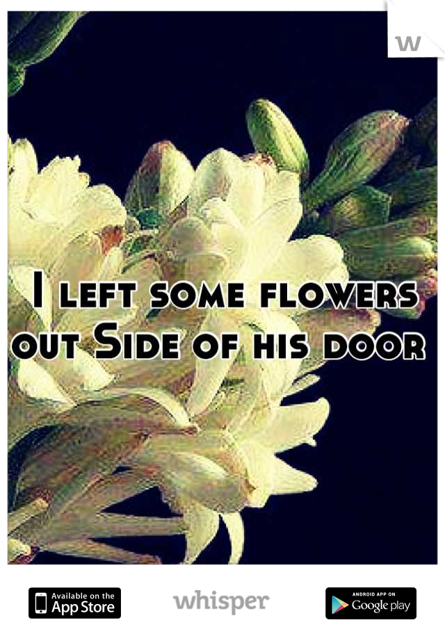 I left some flowers out Side of his door