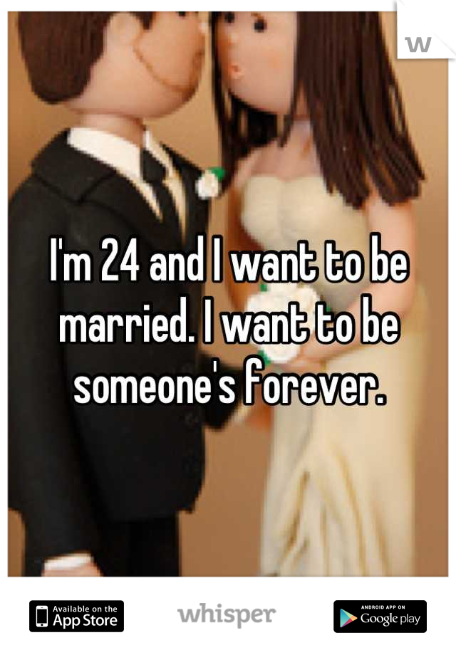 I'm 24 and I want to be married. I want to be someone's forever.