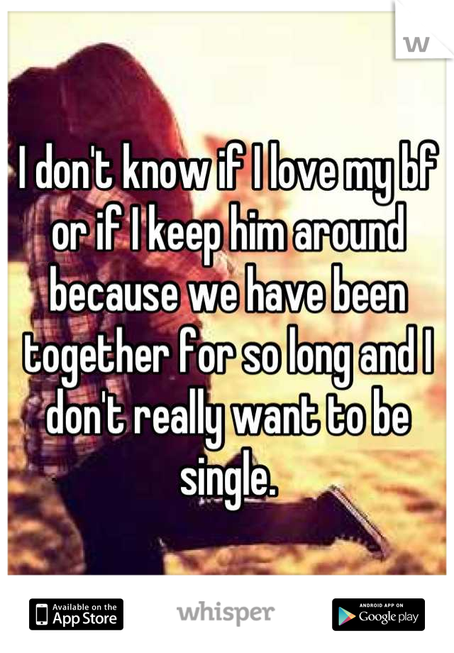 I don't know if I love my bf or if I keep him around because we have been together for so long and I don't really want to be single.