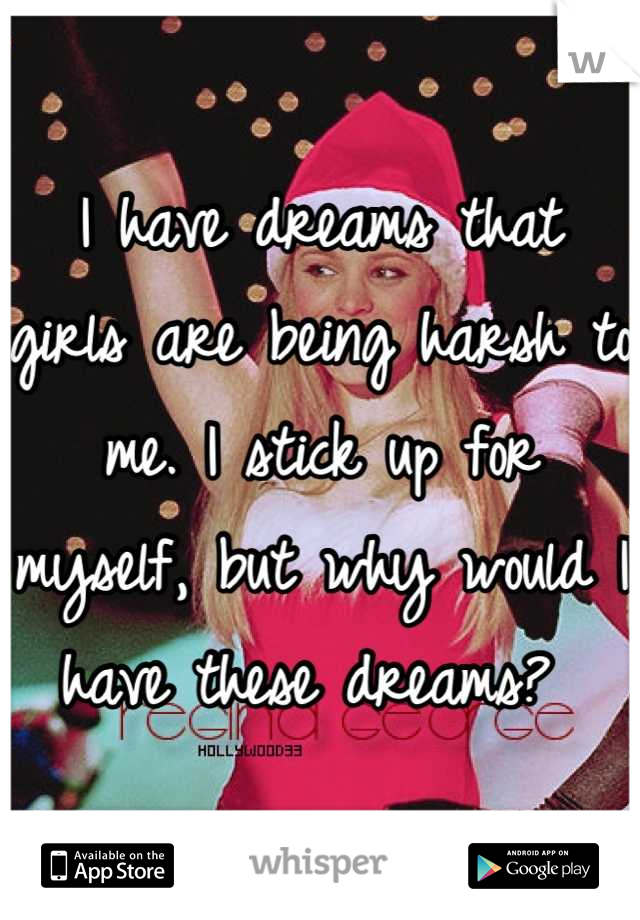 I have dreams that girls are being harsh to me. I stick up for myself, but why would I have these dreams?