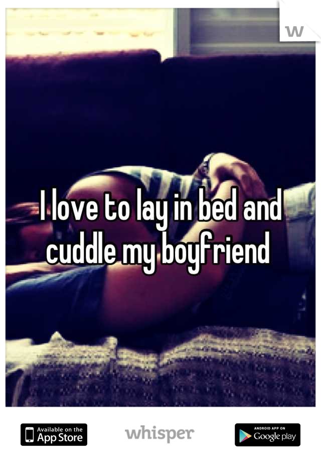 I love to lay in bed and cuddle my boyfriend