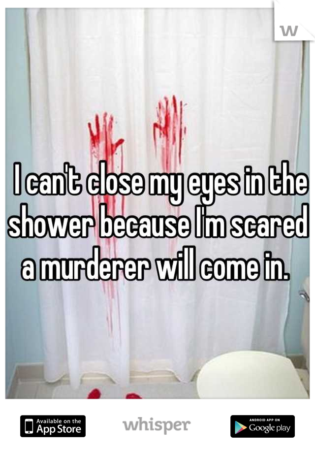 I can't close my eyes in the shower because I'm scared a murderer will come in.