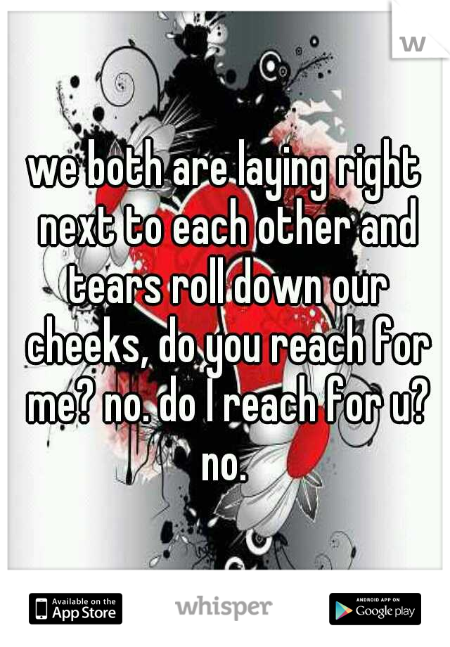 we both are laying right next to each other and tears roll down our cheeks, do you reach for me? no. do I reach for u? no.