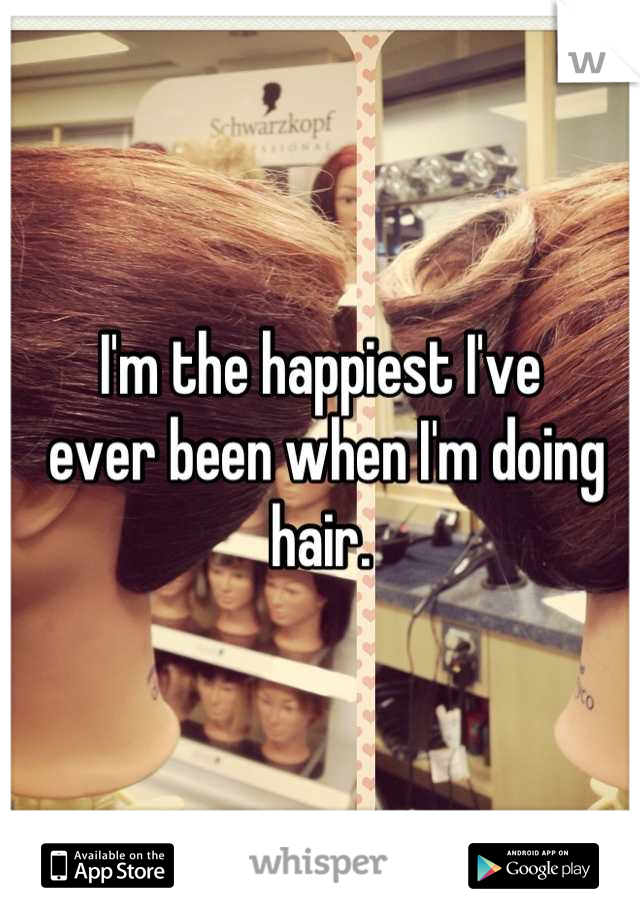I'm the happiest I've  ever been when I'm doing hair.