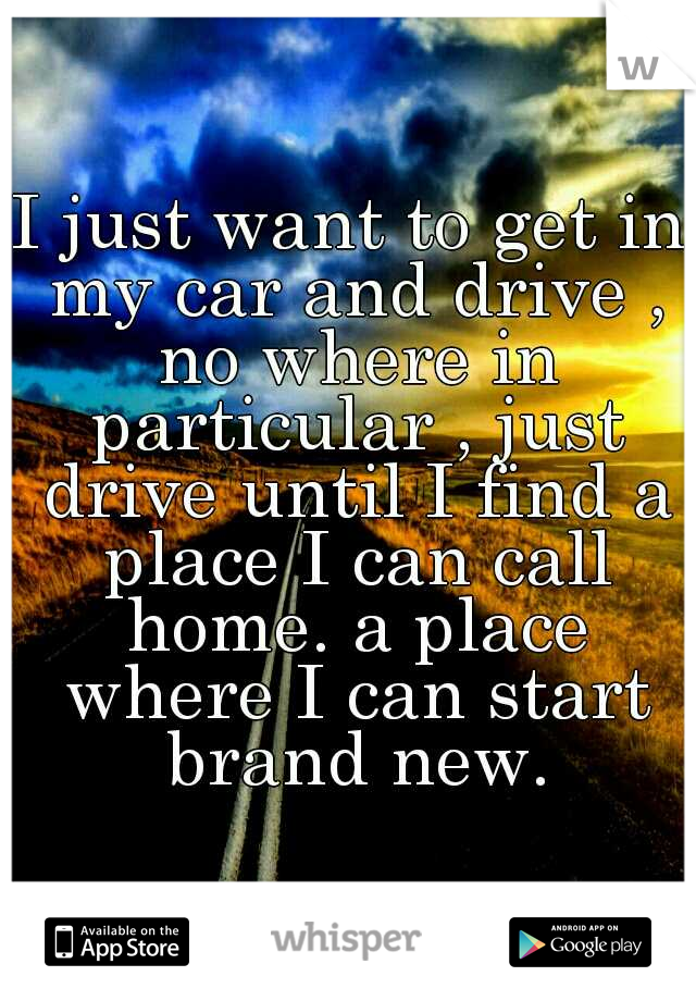 I just want to get in my car and drive , no where in particular , just drive until I find a place I can call home. a place where I can start brand new.