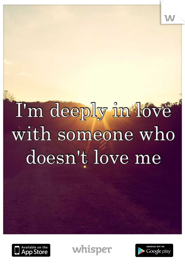 I'm deeply in love with someone who doesn't love me