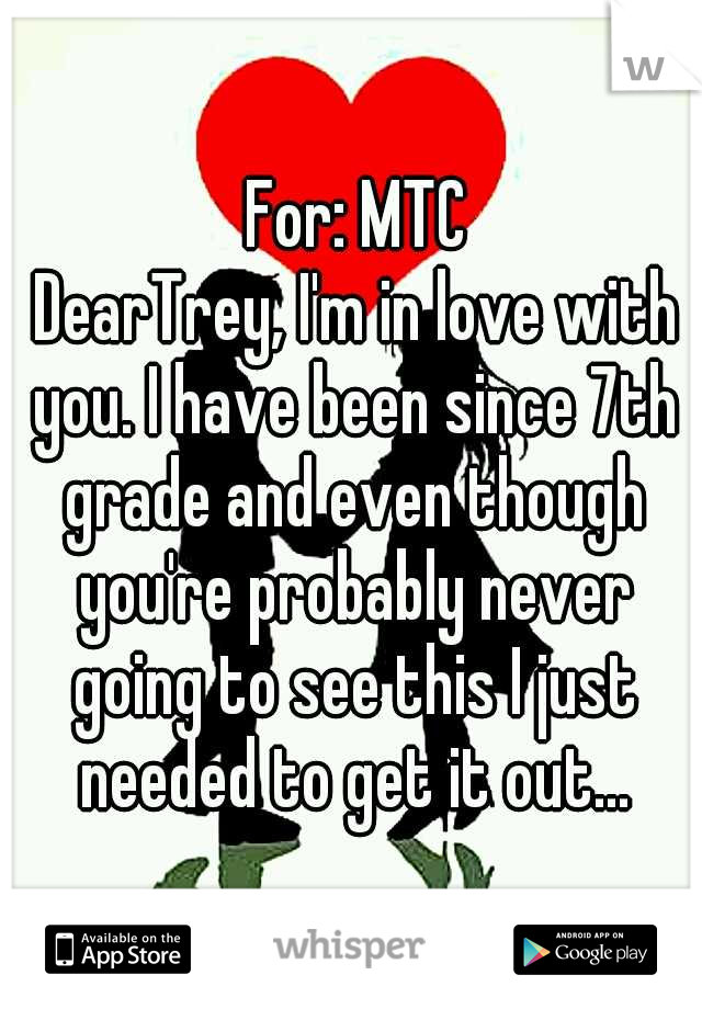 For: MTC                  DearTrey, I'm in love with you. I have been since 7th grade and even though you're probably never going to see this I just needed to get it out...