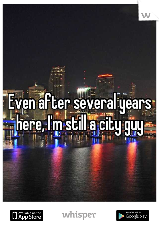Even after several years here, I'm still a city guy