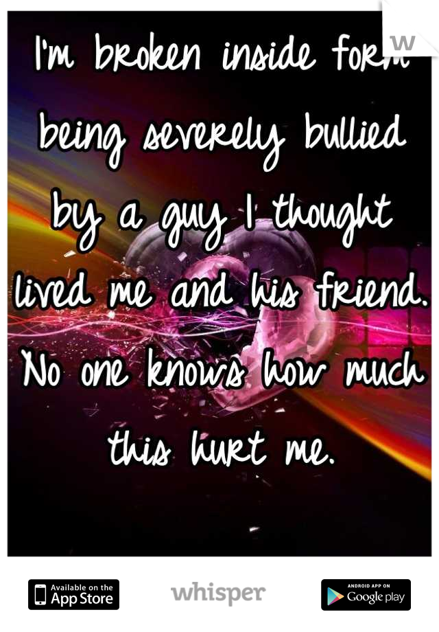 I'm broken inside form being severely bullied by a guy I thought lived me and his friend. No one knows how much this hurt me.