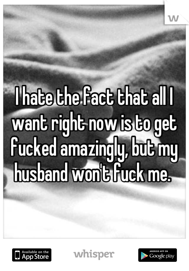 I hate the fact that all I want right now is to get fucked amazingly, but my husband won't fuck me.