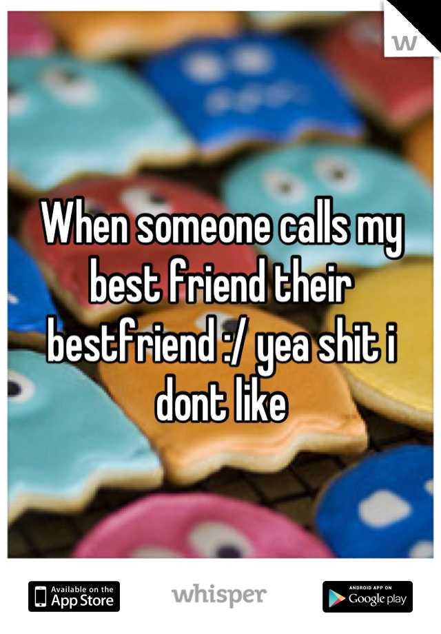 When someone calls my best friend their bestfriend :/ yea shit i dont like