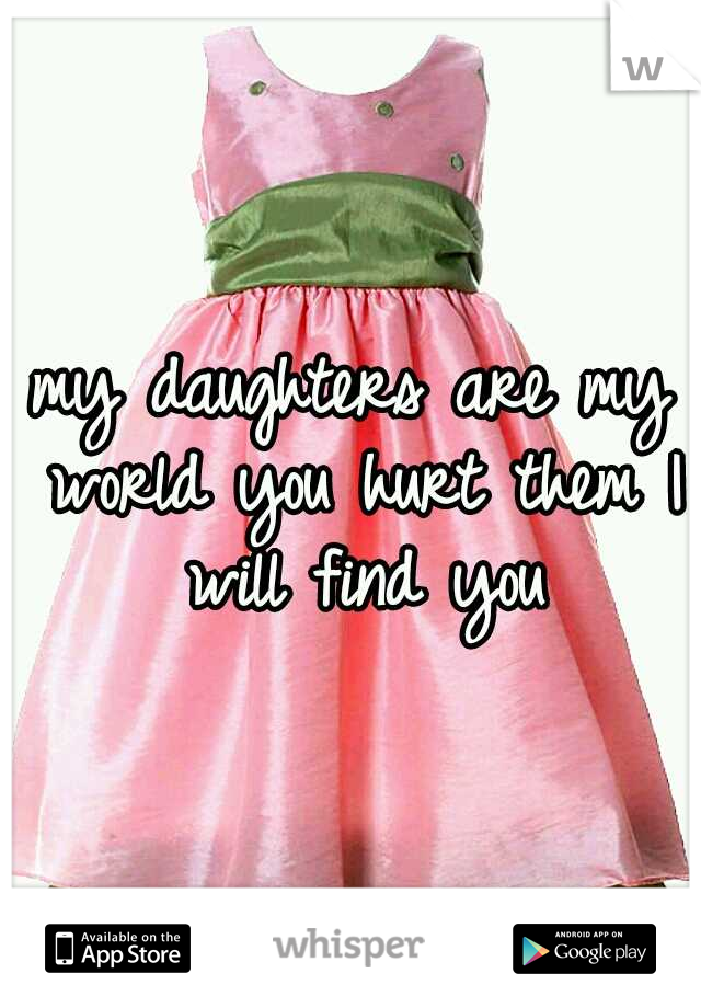 my daughters are my world you hurt them I will find you