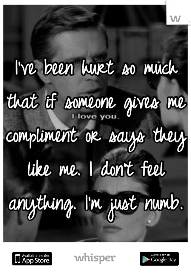 I've been hurt so much that if someone gives me compliment or says they like me. I don't feel anything. I'm just numb.