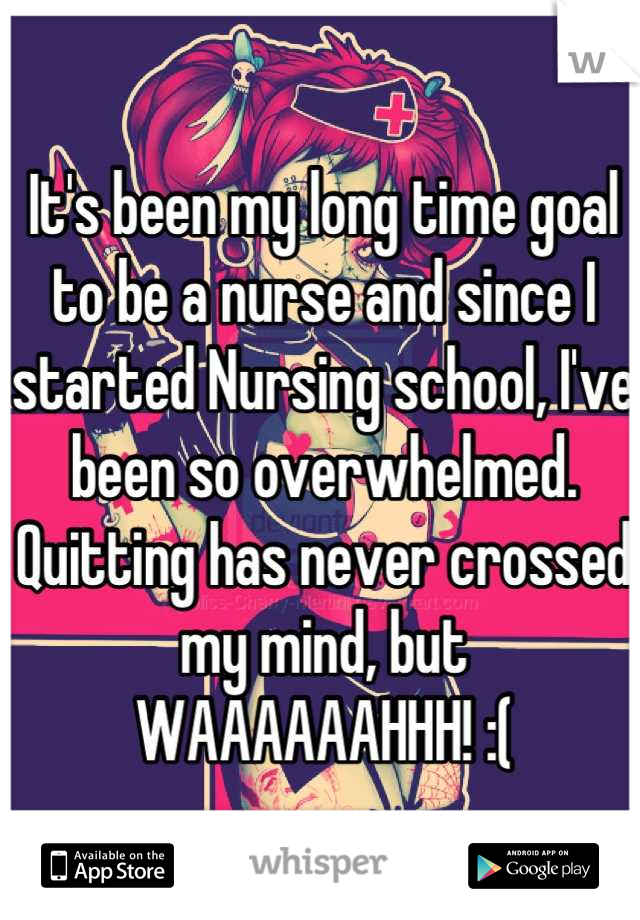 It's been my long time goal to be a nurse and since I started Nursing school, I've been so overwhelmed. Quitting has never crossed my mind, but WAAAAAAHHH! :(