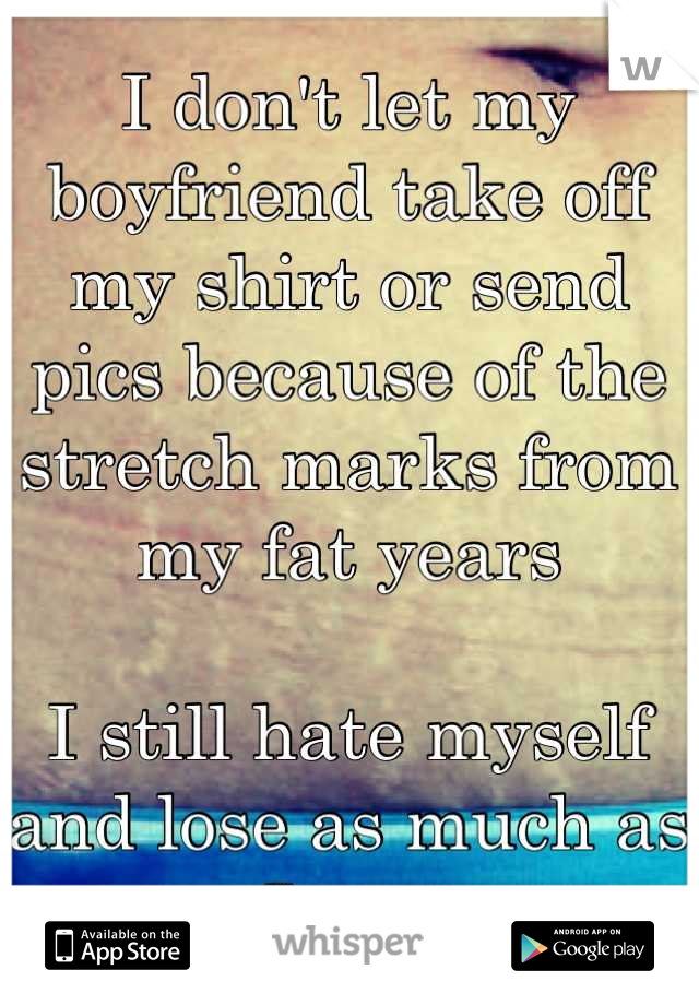 I don't let my boyfriend take off my shirt or send pics because of the stretch marks from my fat years  I still hate myself and lose as much as I can