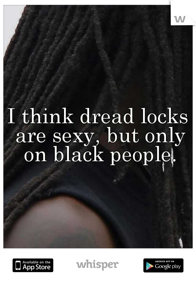 I think dread locks are sexy, but only on black people.
