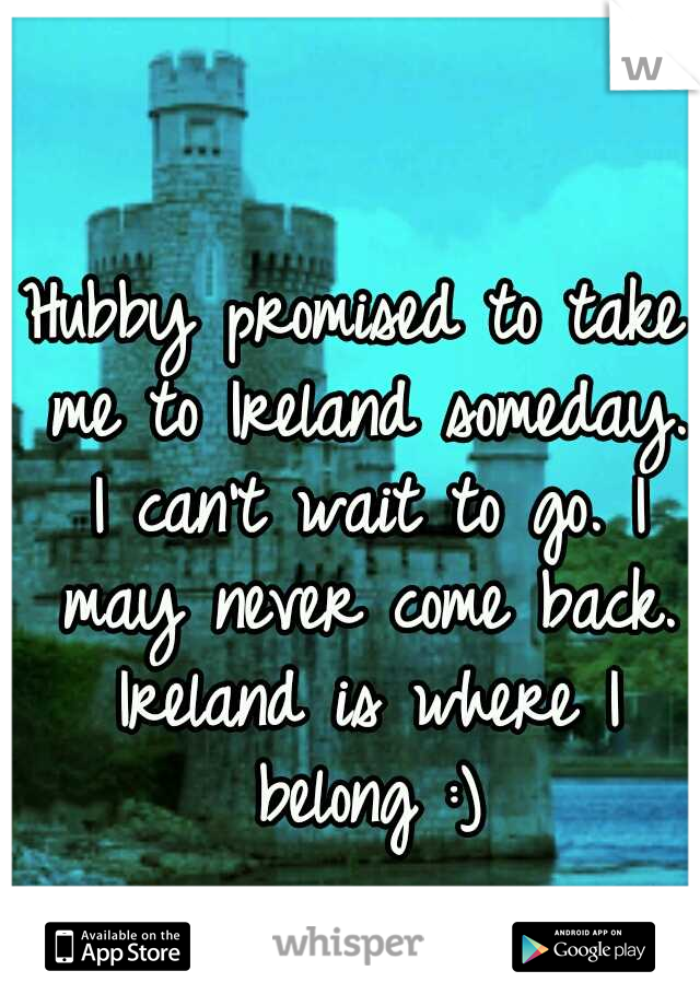 Hubby promised to take me to Ireland someday. I can't wait to go. I may never come back. Ireland is where I belong :)