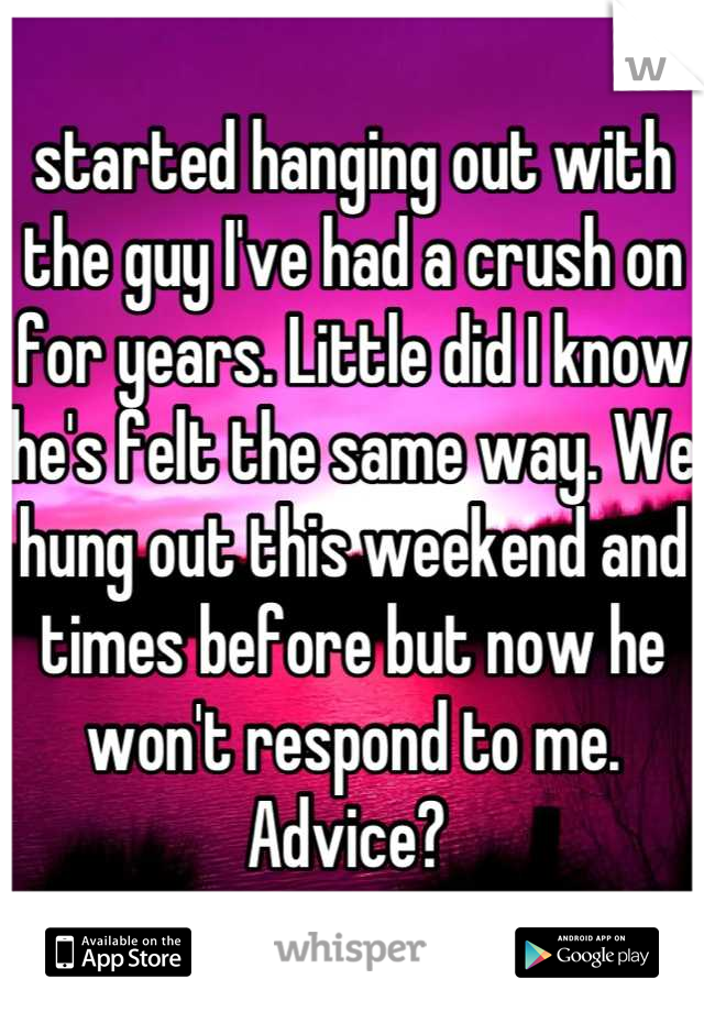 started hanging out with the guy I've had a crush on for years. Little did I know he's felt the same way. We hung out this weekend and times before but now he won't respond to me.  Advice?
