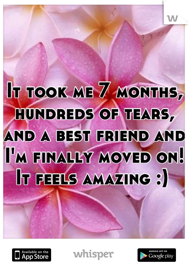 It took me 7 months, hundreds of tears, and a best friend and I'm finally moved on! It feels amazing :)