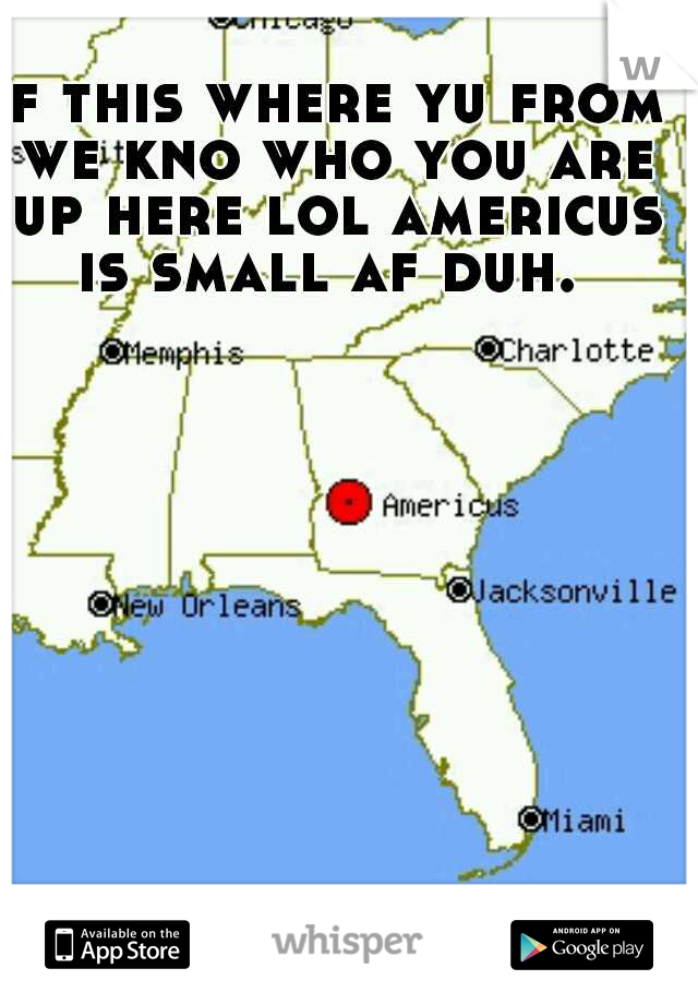 if this where yu from we kno who you are up here lol americus is small af duh.